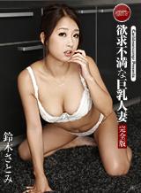 鈴木さとみ 欲求不満な巨乳人妻 完全版