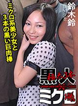 鈴木鈴 ミクロ系美少女と3本の黒い巨肉棒〜連続拡張中出し3連発〜