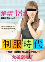 大塚奈々子 制服時代 〜解禁!18歳の素人娘に中出し〜