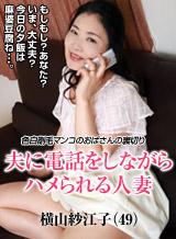 横山紗江子 夫に電話をさせながら人妻をハメる 〜色白剛毛おばさんの裏切り〜