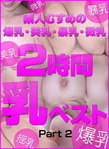素人10人--- 素人むすめの爆乳・美乳・暴乳・微乳2時間乳ベスト Part 2