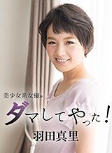 羽田真里 美少女系女優をダマしてヤッた!